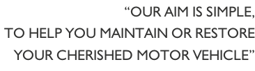 """Our aim is simple,  to help you maintain or restore  your cherished motor vehicle"""